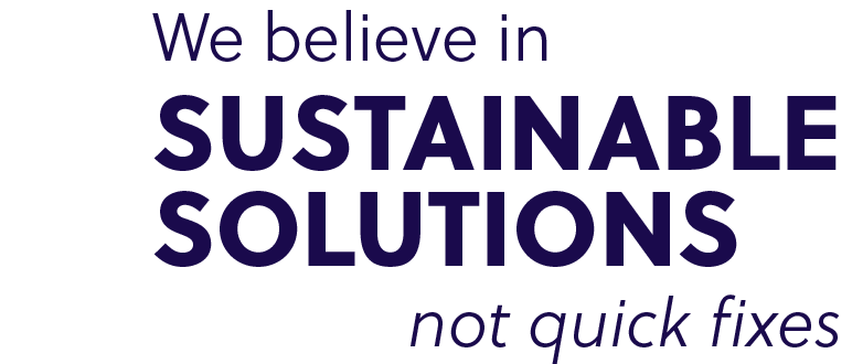 We believe in sustainable solutions not quick fixes