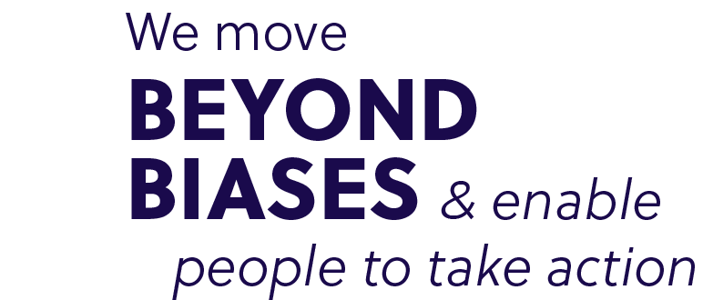 We move beyond biases & enable people to take action