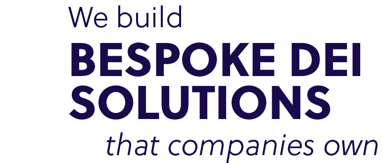 We build bespoke DEI solutions that companies own